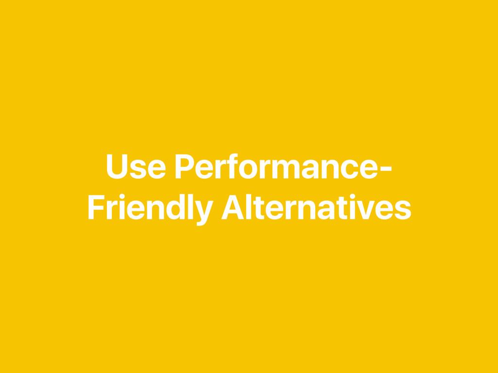 Use Performance- Friendly Alternatives