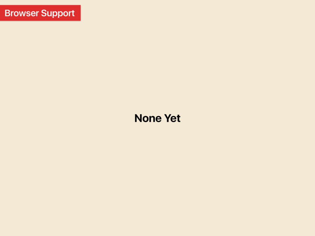 Browser Support None Yet