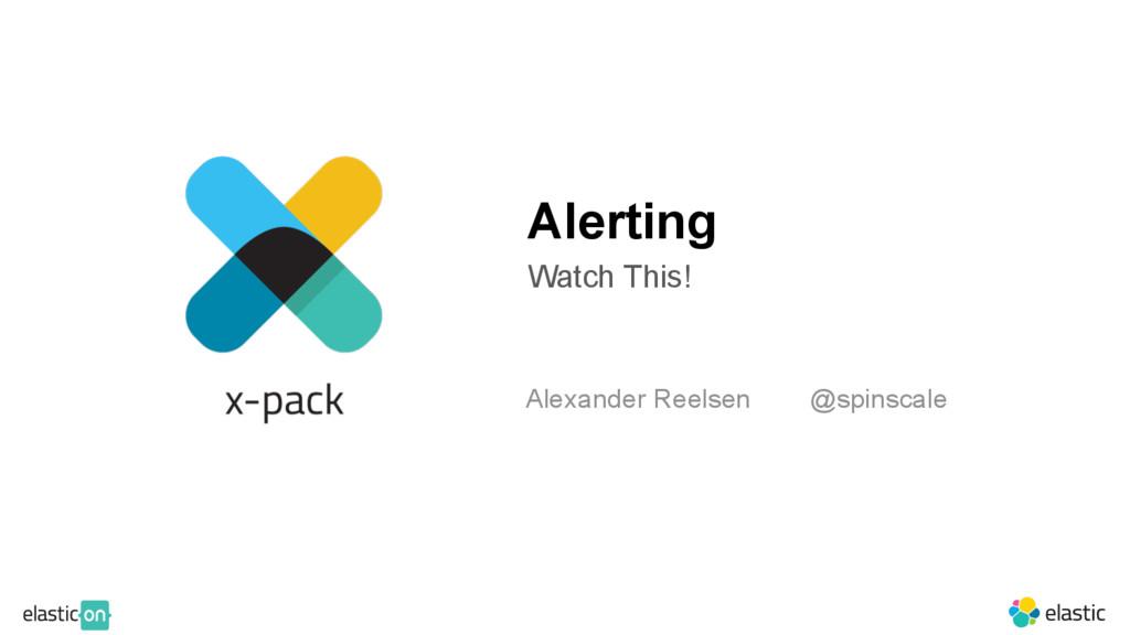 Alerting Watch This! Alexander Reelsen @spinsca...