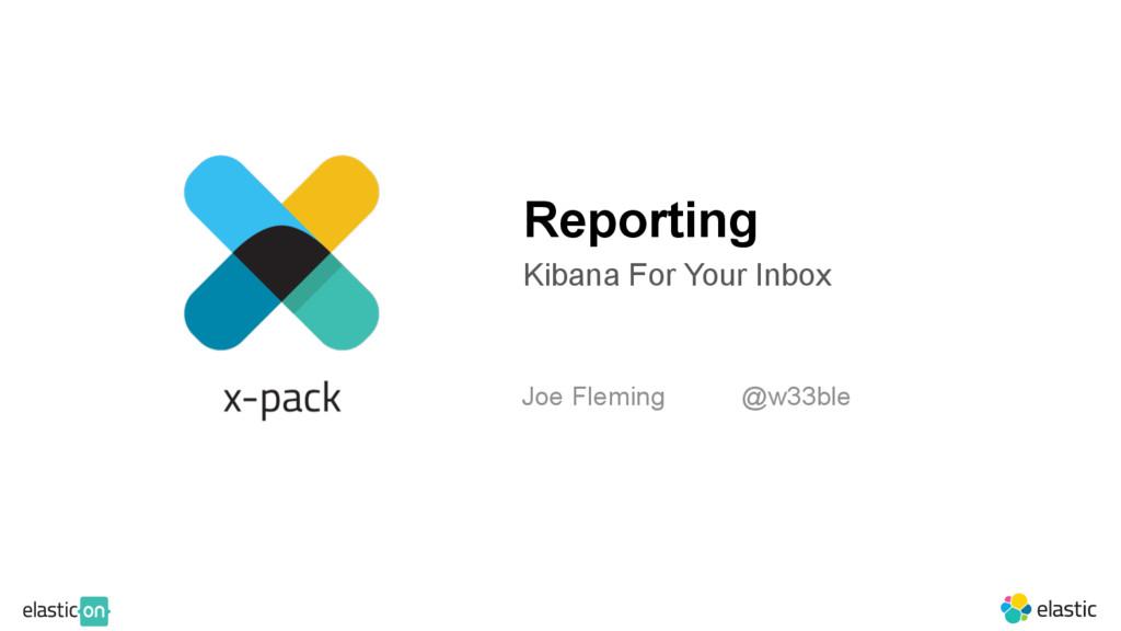 Reporting Kibana For Your Inbox Joe Fleming @w3...