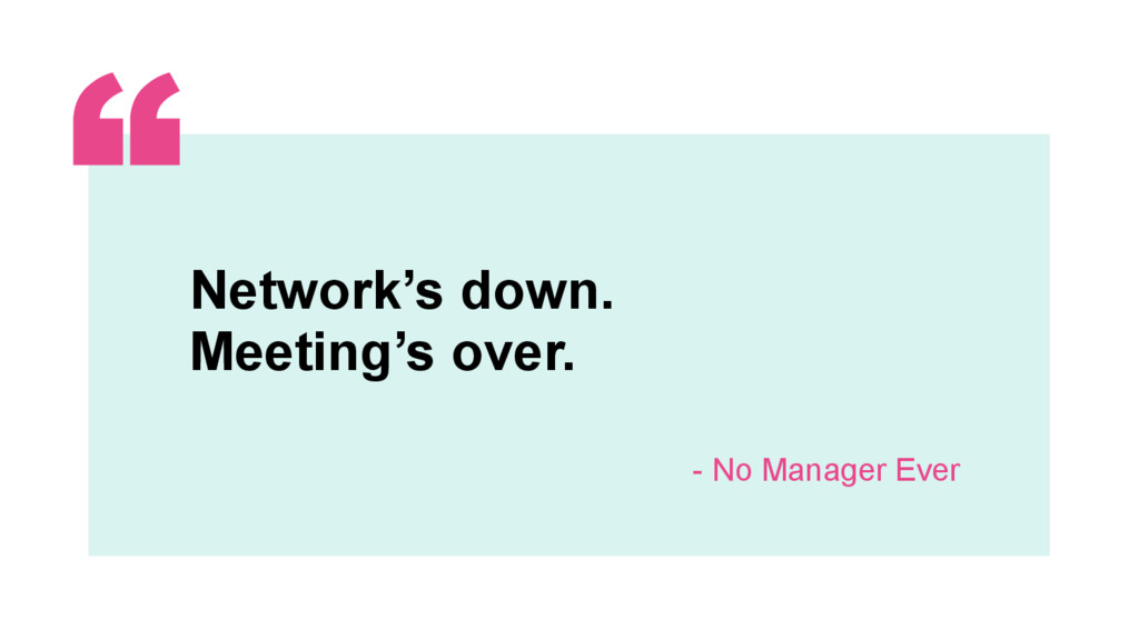 ‹#› Network's down. Meeting's over. - No Manage...