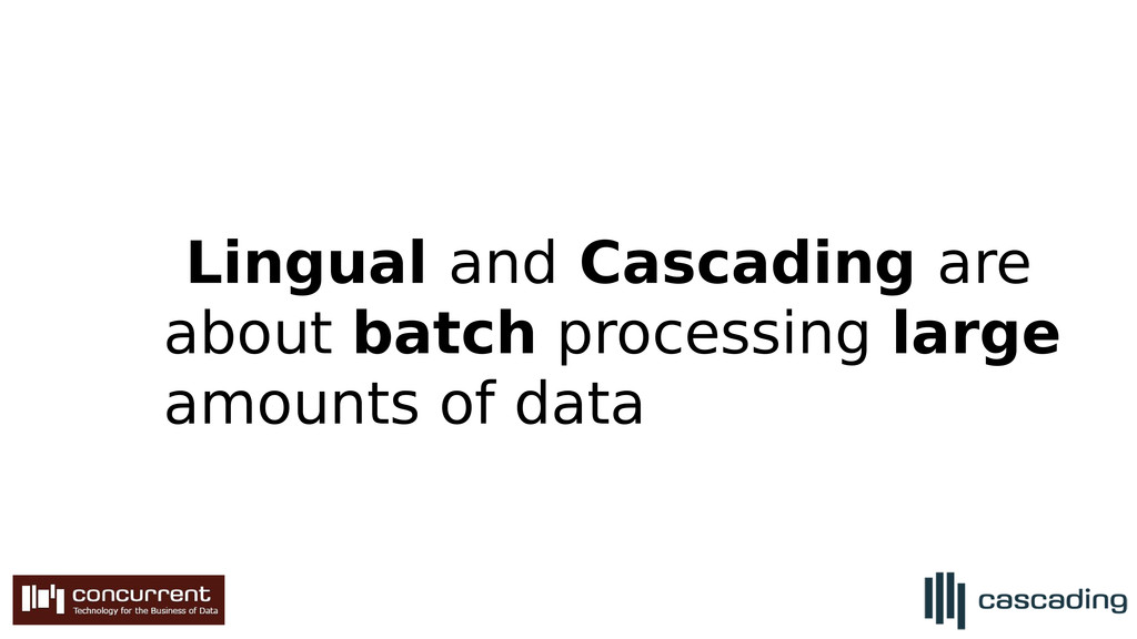 Lingual and Cascading are about batch processin...