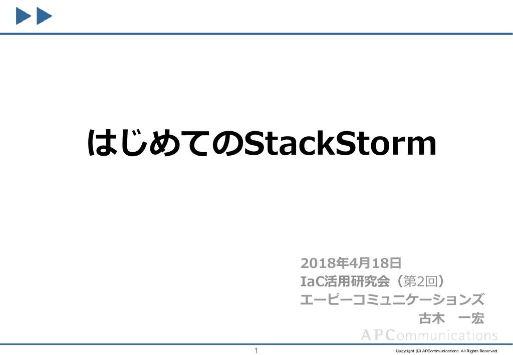 1 はじめてのStackStorm 2018年4月18日 IaC活用研究会(第2回) エーピー...