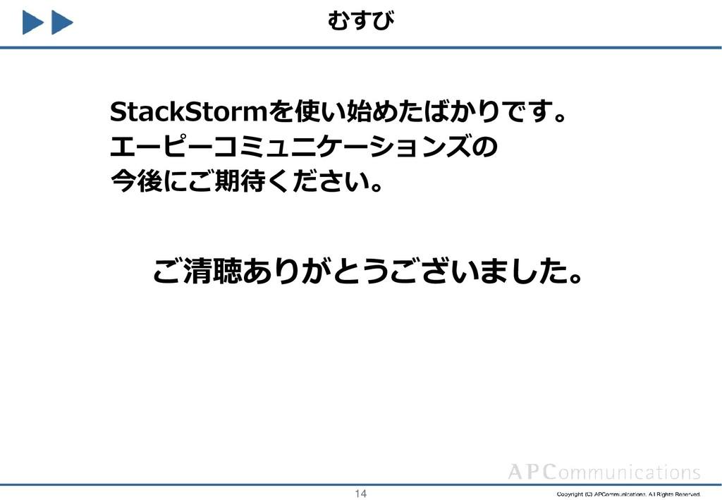 14 むすび StackStormを使い始めたばかりです。 エーピーコミュニケーションズの 今...
