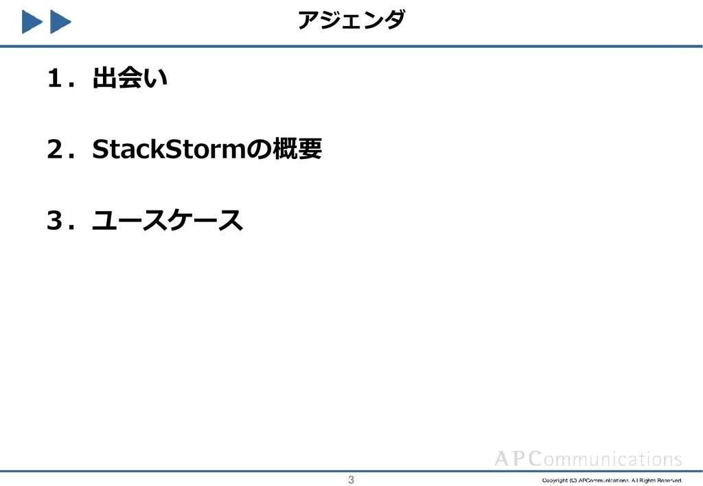 3 アジェンダ 1.出会い 2.StackStormの概要 3.ユースケース