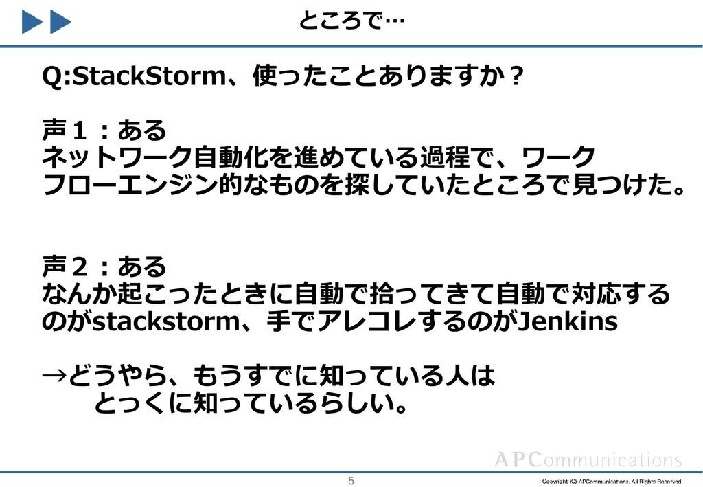 5 ところで… Q:StackStorm、使ったことありますか? 声1:ある ネットワーク自動...