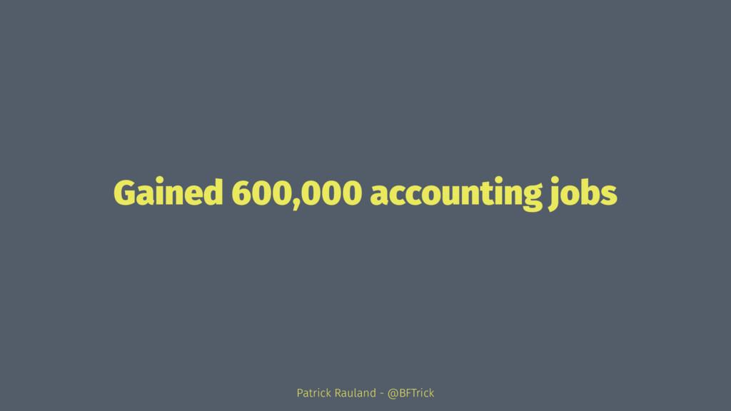Gained 600,000 accounting jobs Patrick Rauland ...