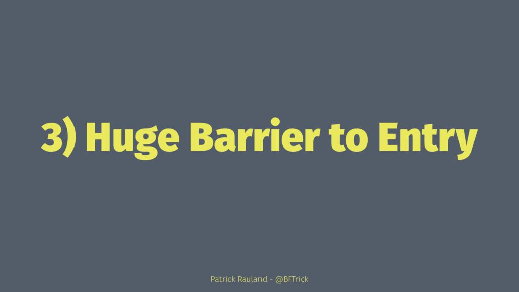 3) Huge Barrier to Entry Patrick Rauland - @BFT...