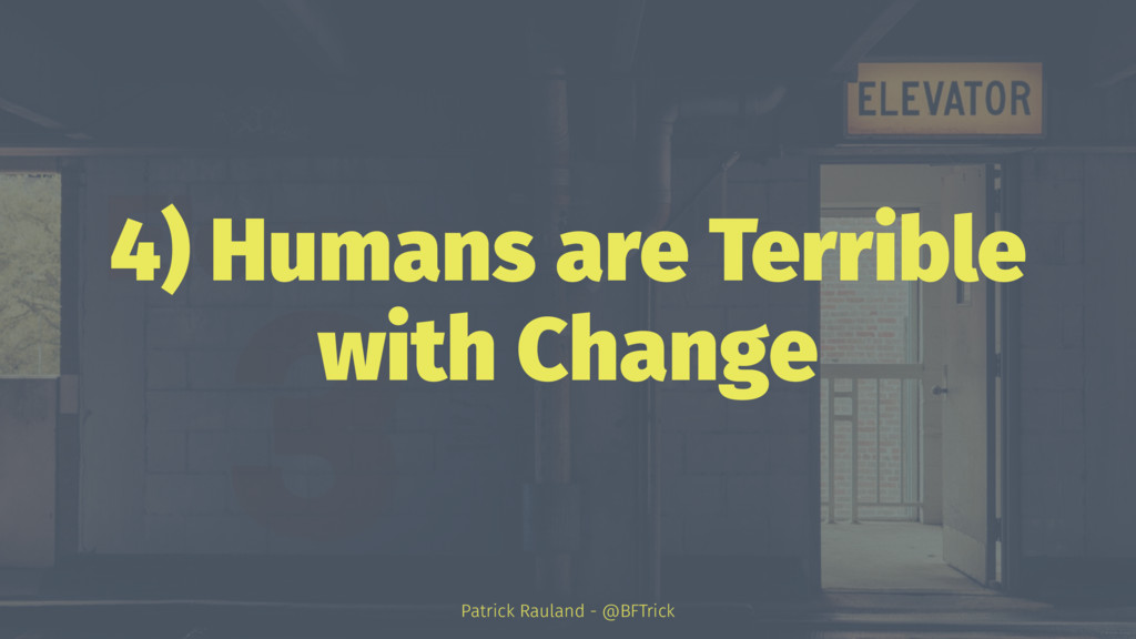 4) Humans are Terrible with Change Patrick Raul...
