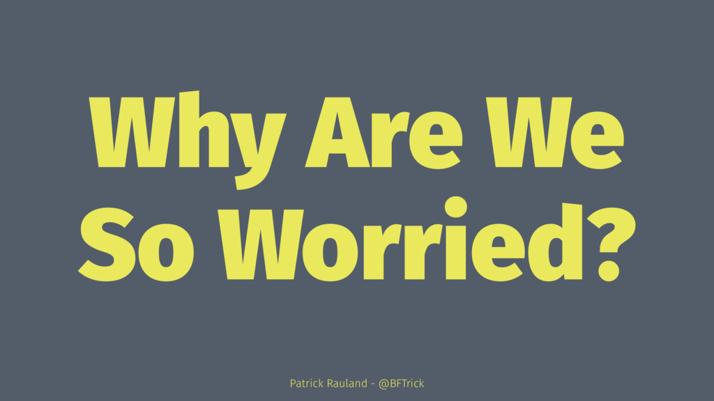 Why Are We So Worried? Patrick Rauland - @BFTri...