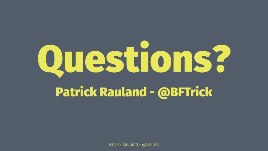 Questions? Patrick Rauland - @BFTrick Patrick R...
