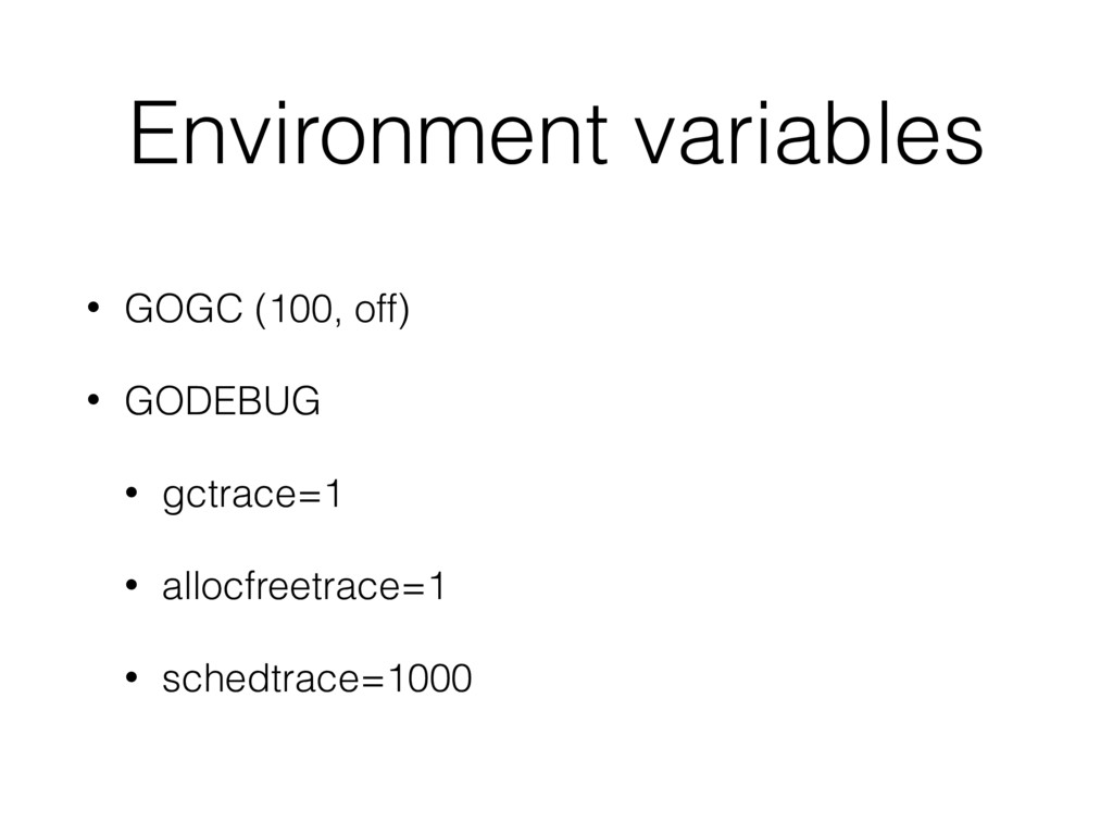 Environment variables • GOGC (100, off) • GODEB...