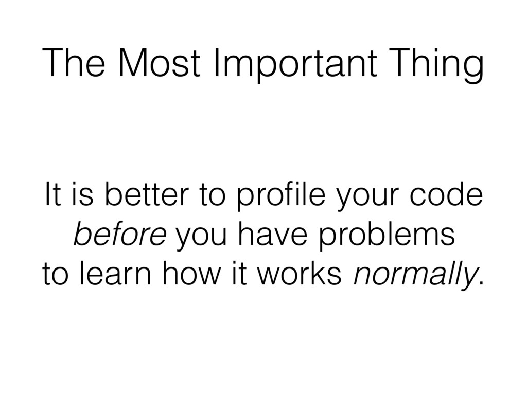 The Most Important Thing It is better to profile...