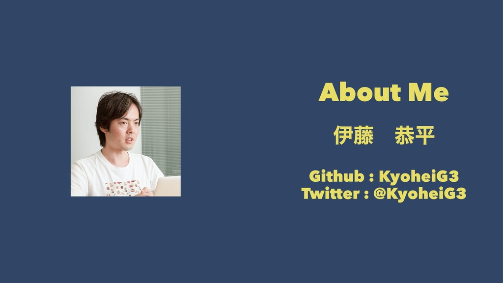 About Me ҏ౻ɹګฏ Github : KyoheiG3 Twitter : @Kyo...