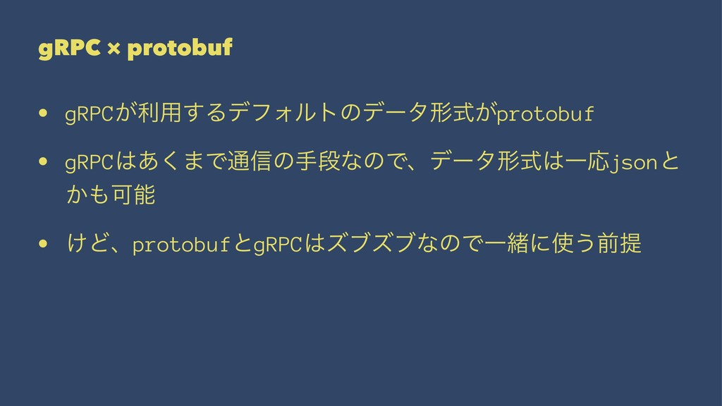 gRPC × protobuf • gRPC͕ར༻͢ΔσϑΥϧτͷσʔλܗ͕ࣜprotobuf...