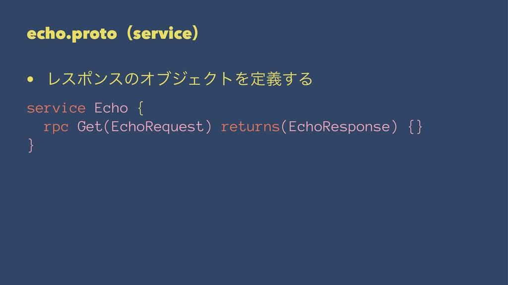 echo.protoʢserviceʣ • ϨεϙϯεͷΦϒδΣΫτΛఆٛ͢Δ service...