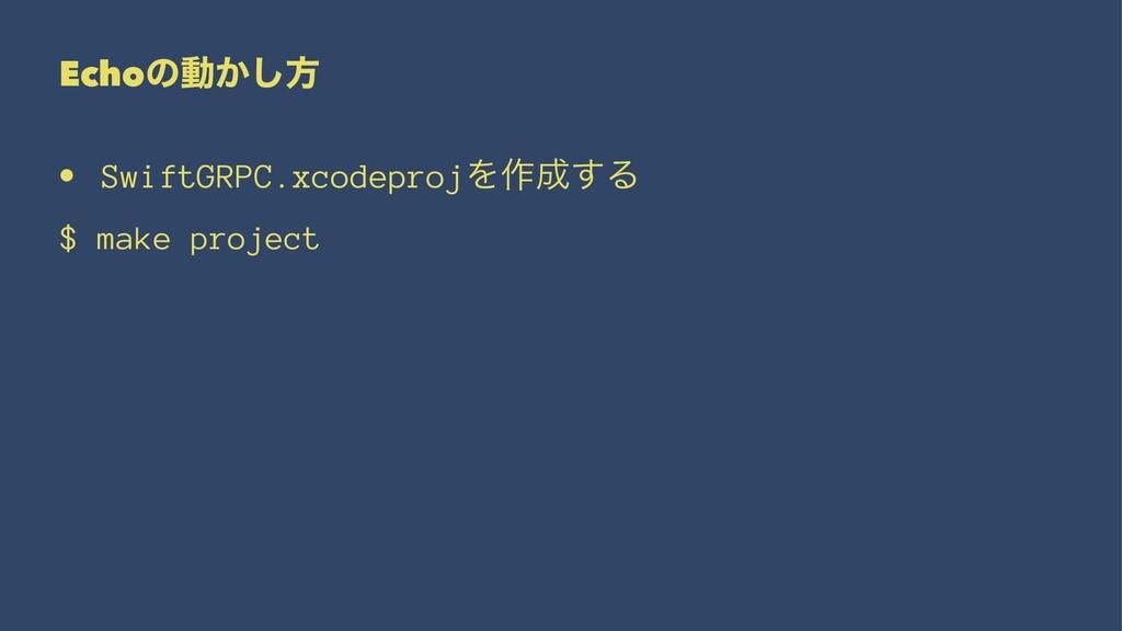 Echoͷಈ͔͠ํ • SwiftGRPC.xcodeprojΛ࡞͢Δ $ make pro...