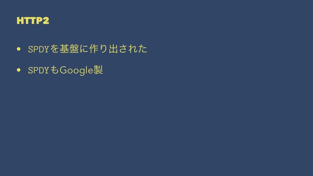 HTTP2 • SPDYΛج൫ʹ࡞Γग़͞Εͨ • SPDYGoogle