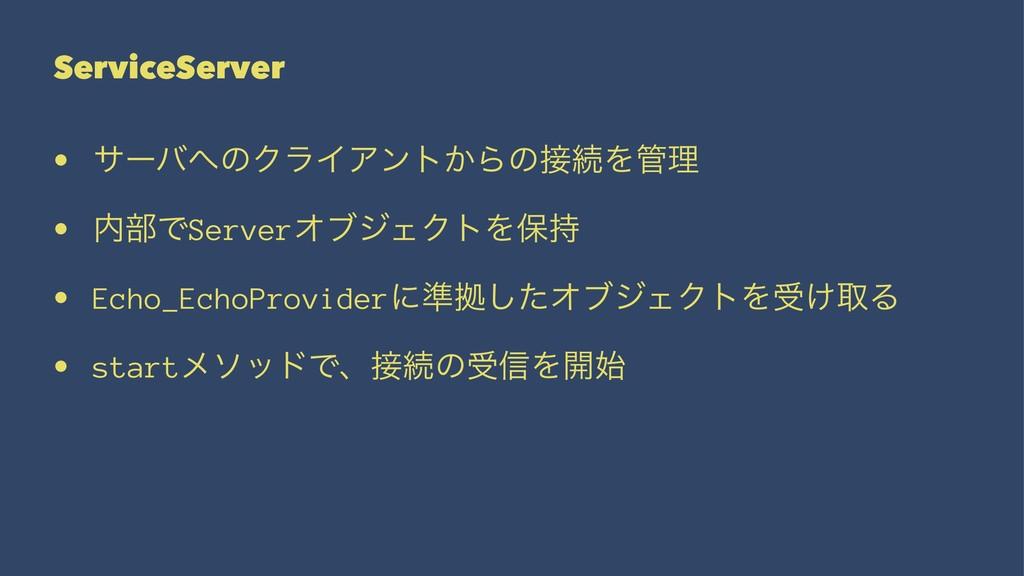 ServiceServer • αʔόͷΫϥΠΞϯτ͔ΒͷଓΛཧ • ෦ͰServer...