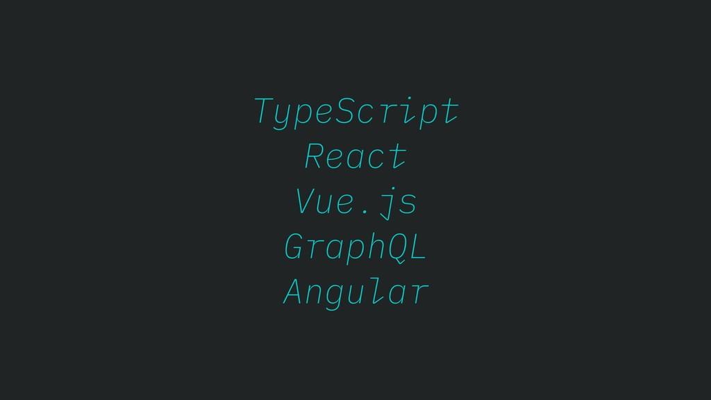 TypeScript React Vue.js GraphQL Angular