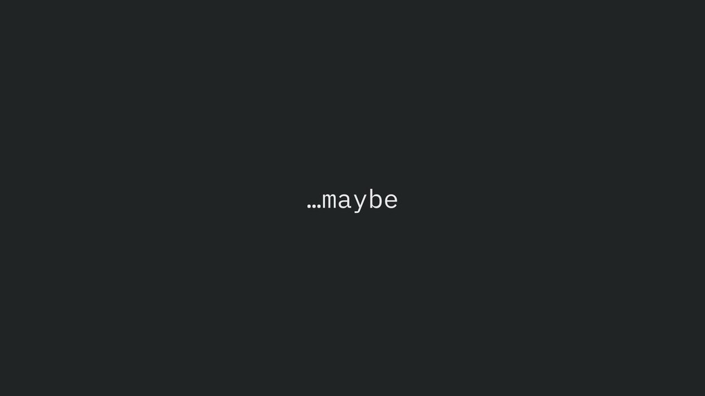 …maybe