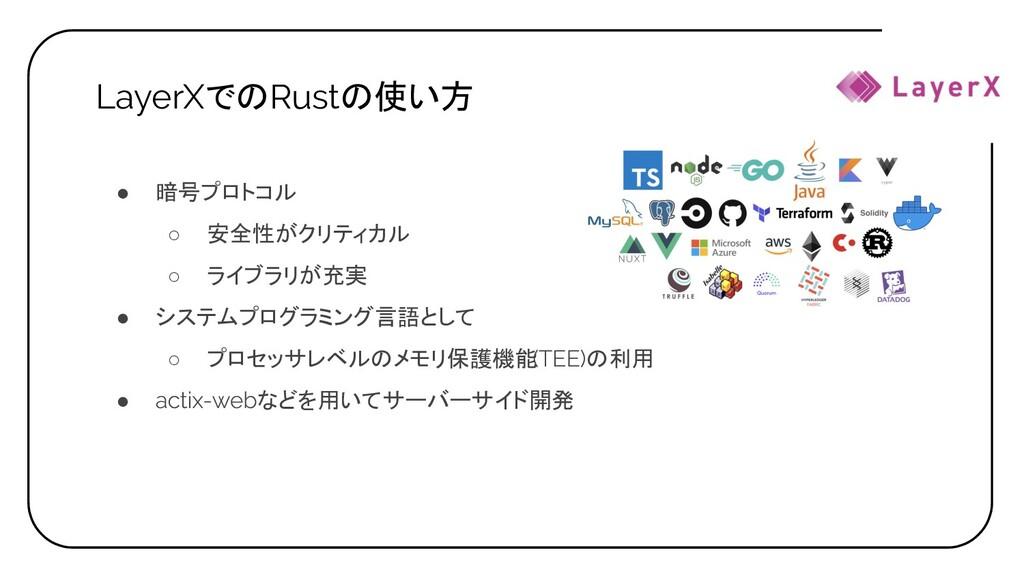 LayerXでのRustの使い方 ● 暗号プロトコル ○ 安全性がクリティカル ○ ライブラリ...