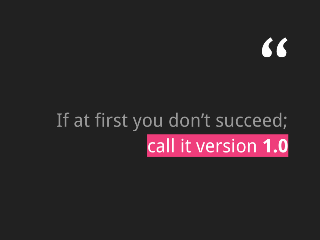 """"""" If at first you don't succeed; call it versio..."""