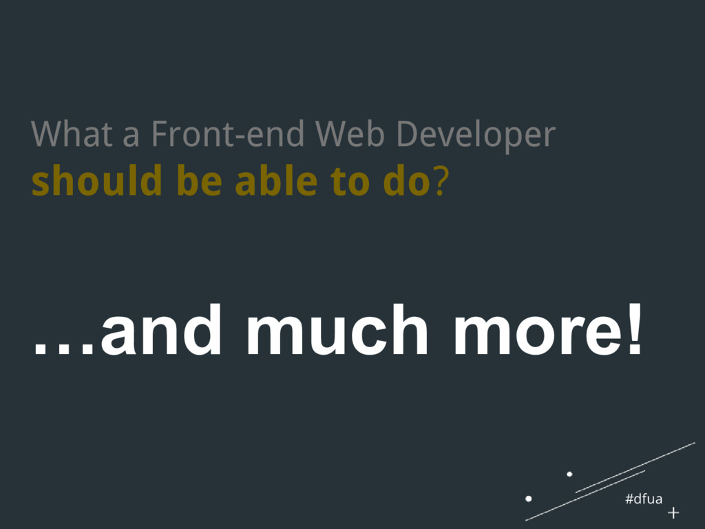 #dfua …and much more! What a Front-end Web Deve...
