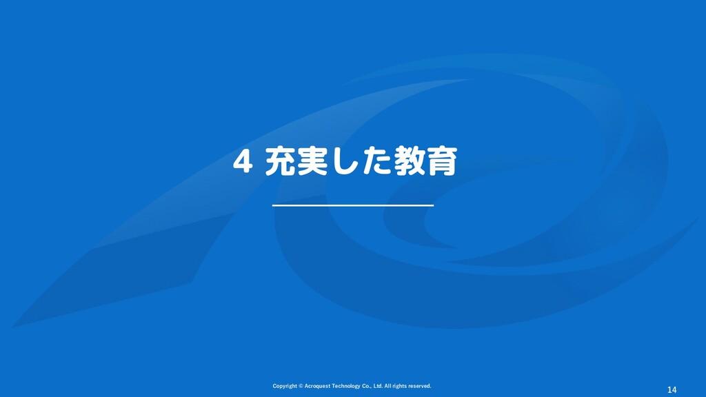 4 充実した教育 Copyright © Acroquest Technology Co., ...