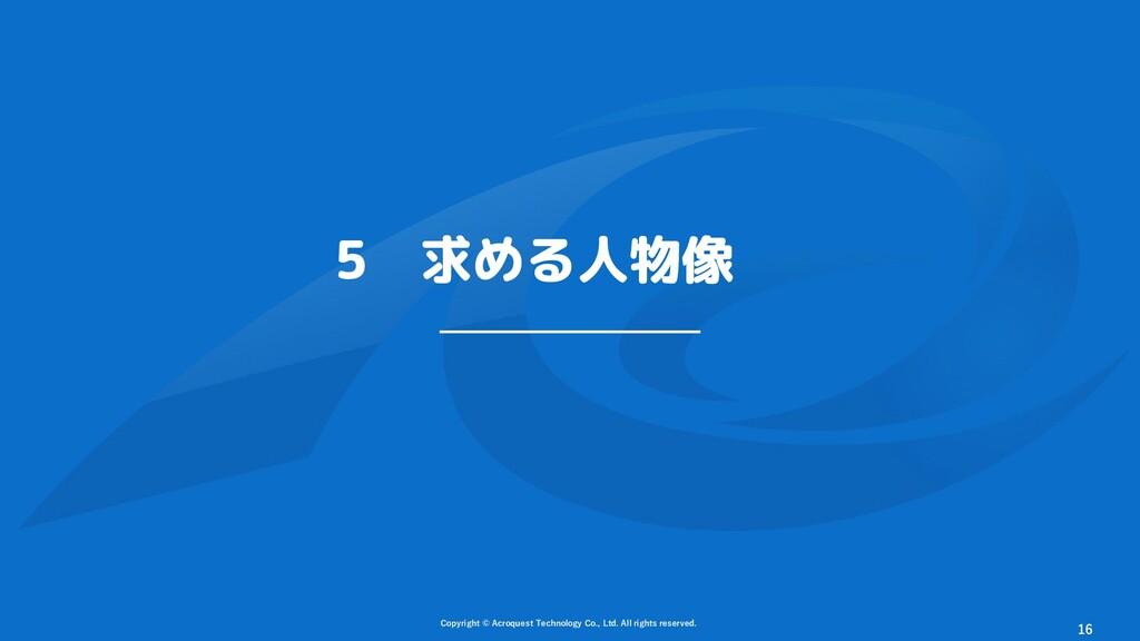 5 求める人物像 Copyright © Acroquest Technology Co., ...