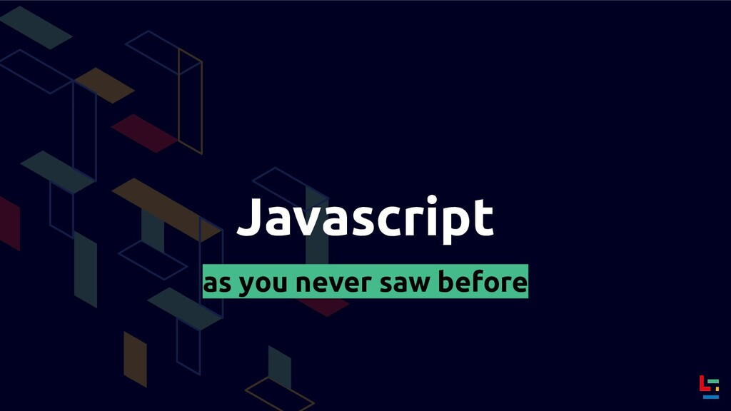 Javascript as you never saw before