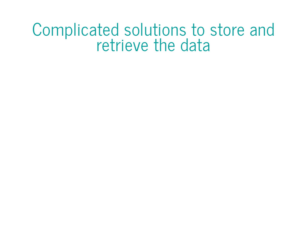 Complicated solutions to store and retrieve the...