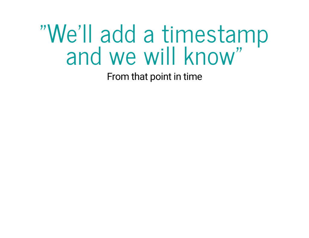 """""""We'll add a timestamp and we will know"""" From t..."""