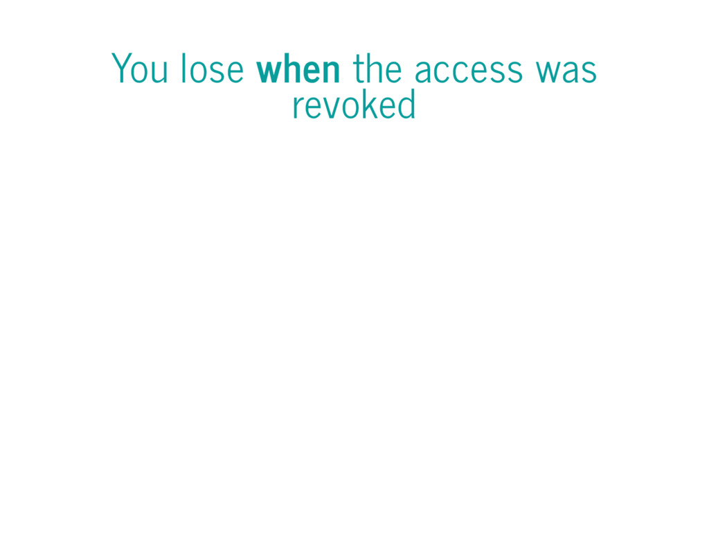 You lose when the access was revoked