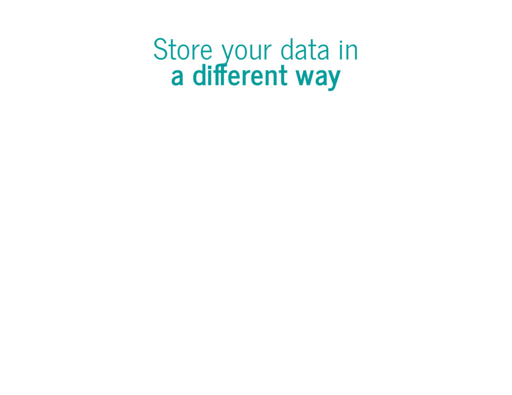 Store your data in a di erent way