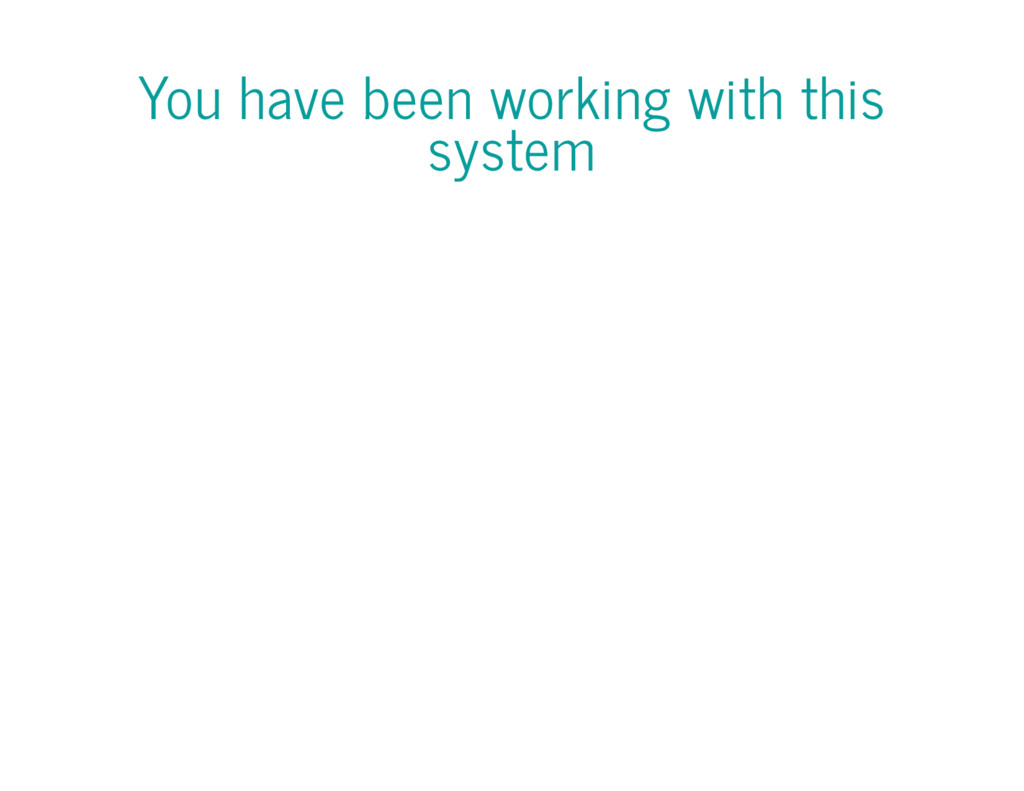You have been working with this system