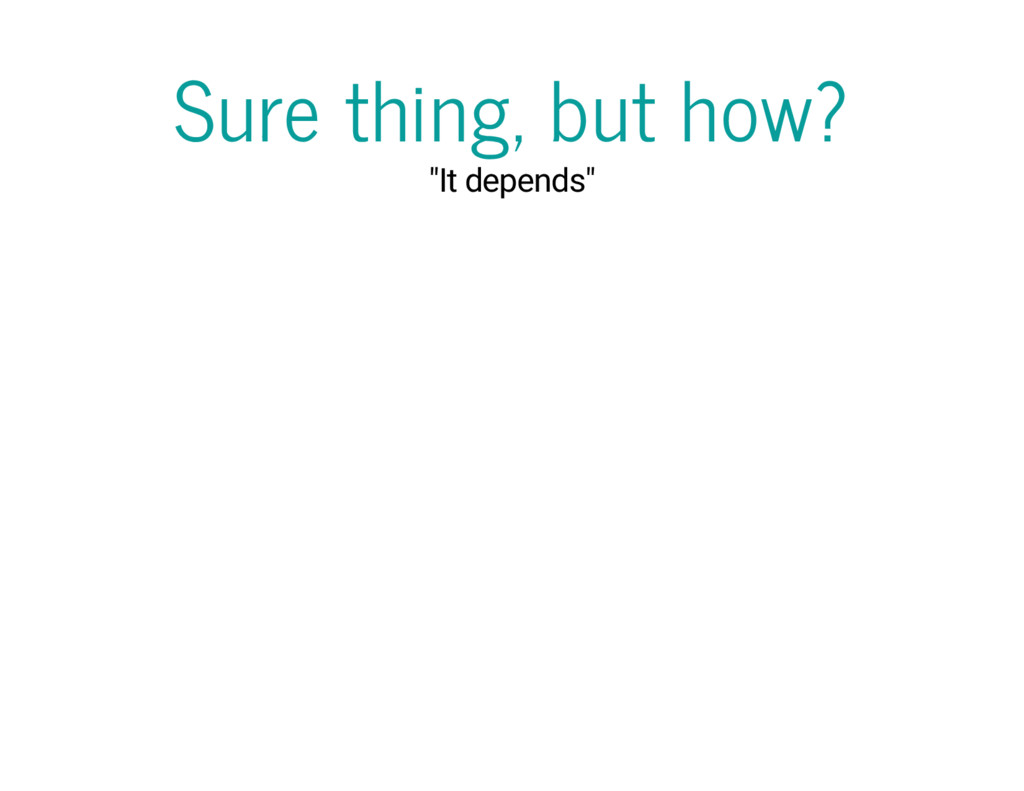 """Sure thing, but how? """"It depends"""""""
