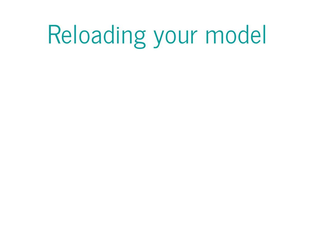 Reloading your model