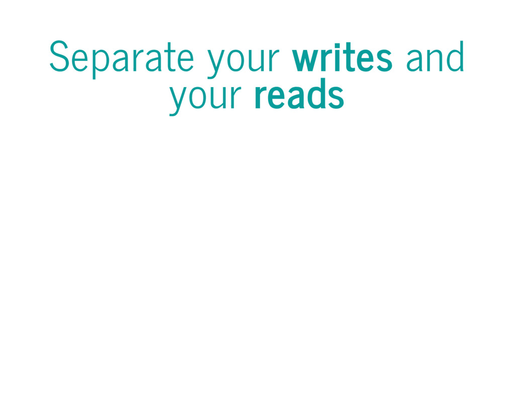 Separate your writes and your reads