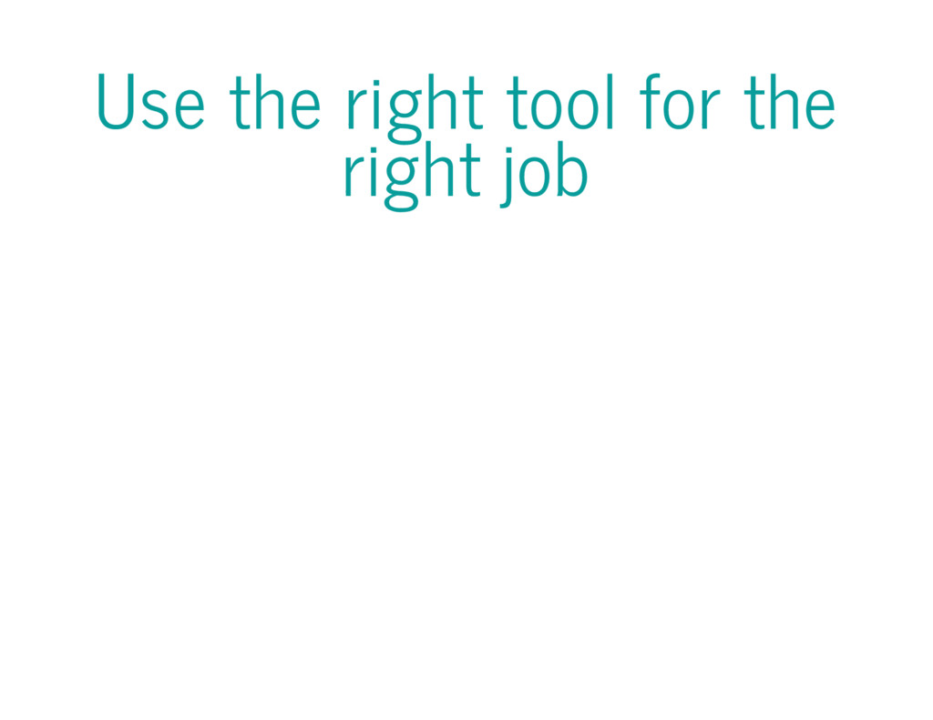 Use the right tool for the right job