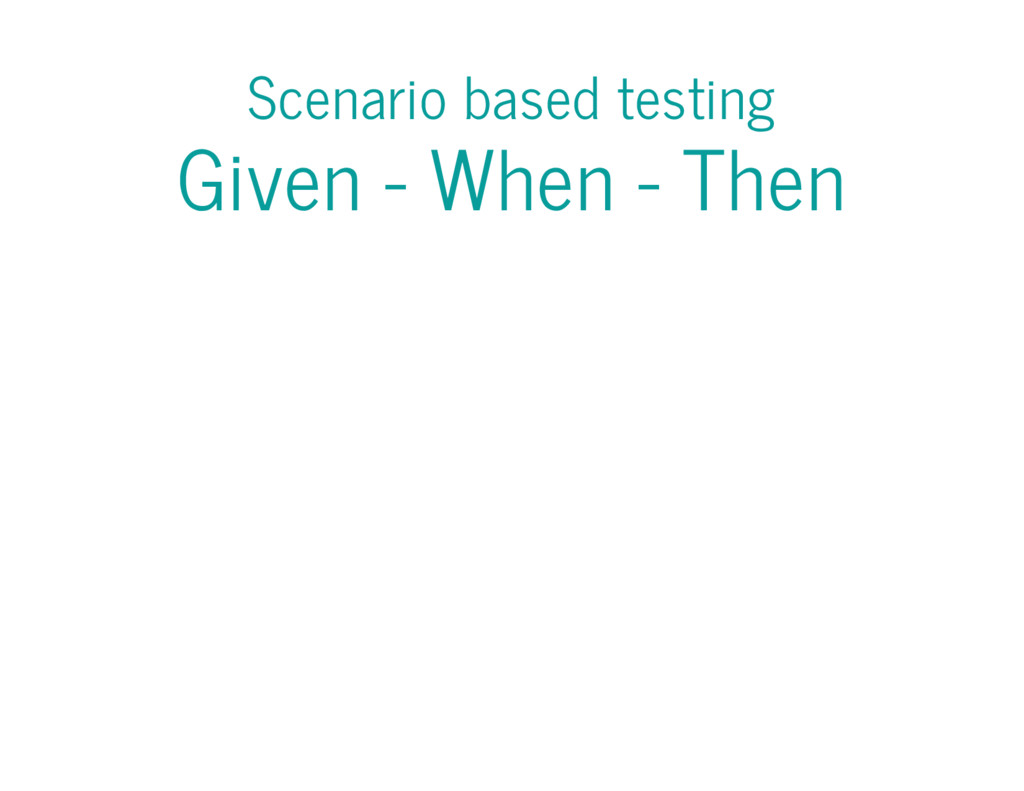 Scenario based testing Given - When - Then