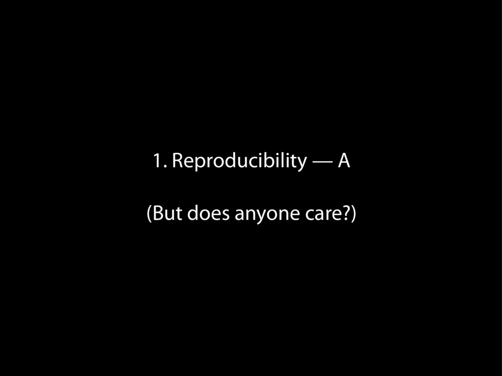 1. Reproducibility — A (But does anyone care?)