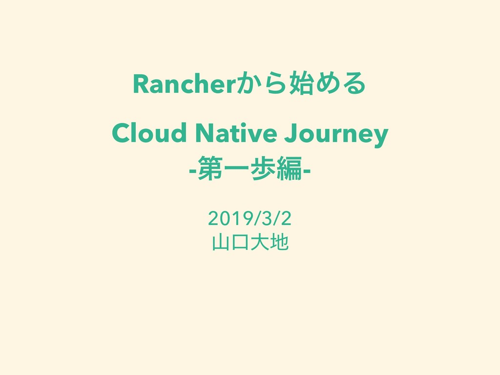 Rancher͔ΒΊΔ Cloud Native Journey -ୈҰาฤ- 2019/3...
