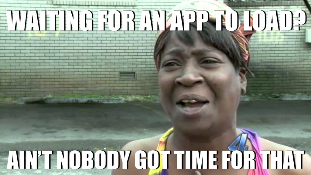 WAITING FOR AN APP TO LOAD? AIN'T NOBODY GOT TI...