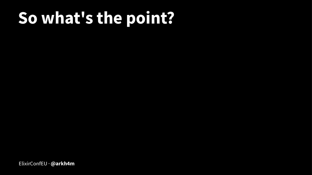 So what's the point? ElixirConfEU · @arkh4m