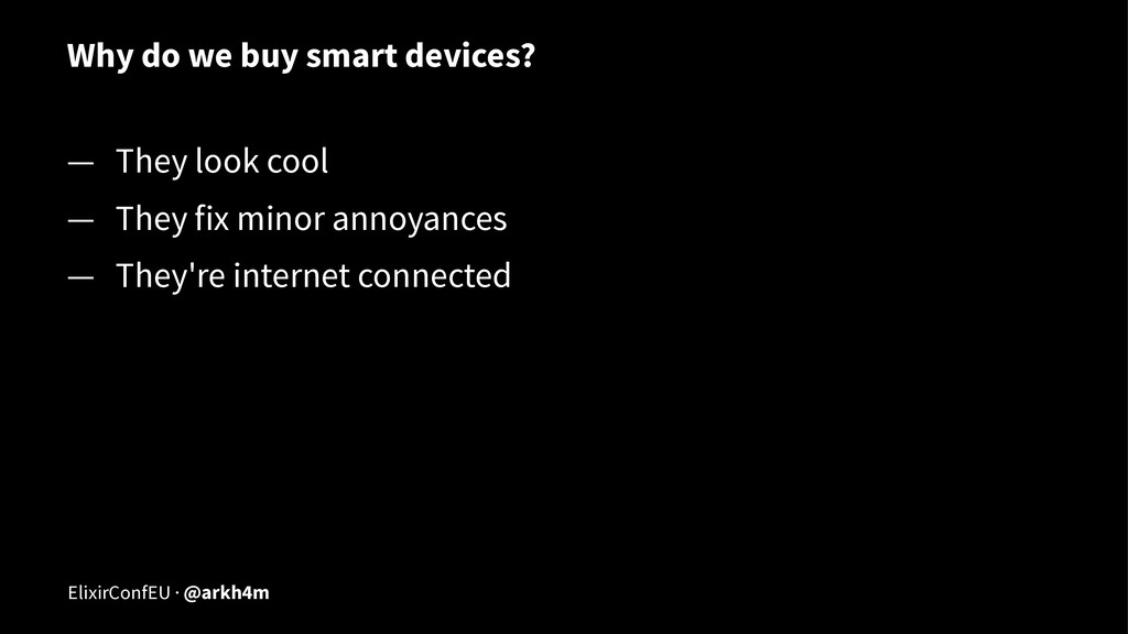 Why do we buy smart devices? — They look cool —...