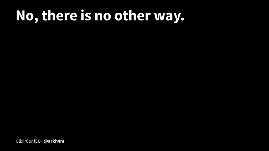 No, there is no other way. ElixirConfEU · @arkh...