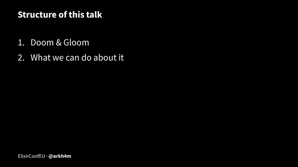 Structure of this talk 1. Doom & Gloom 2. What ...