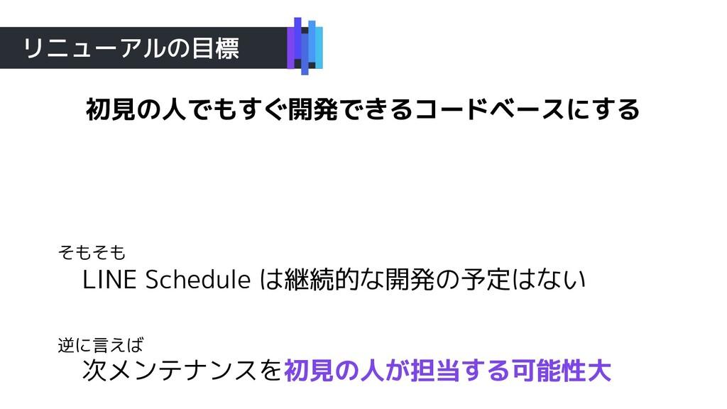 リニューアルの目標 LINE Schedule は継続的な開発の予定はない 次メンテナンスを初...