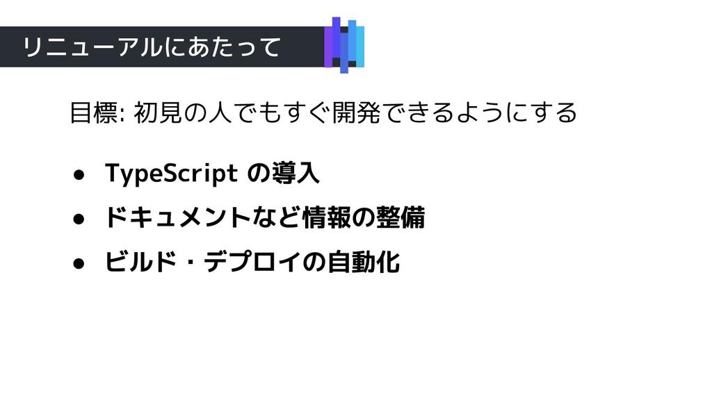 リニューアルにあたって 目標: 初見の人でもすぐ開発できるようにする ● TypeScript...
